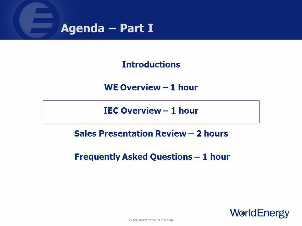 COMPANY CONFIDENTIAL Agenda – Part I Introductions WE Overview – 1 hour IEC Overview – 1 hour Sales Presentation Review – 2 hours Frequently Asked Questions – 1 hour