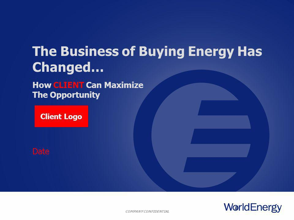 COMPANY CONFIDENTIAL Date The Business of Buying Energy Has Changed… How CLIENT Can Maximize The Opportunity Client Logo
