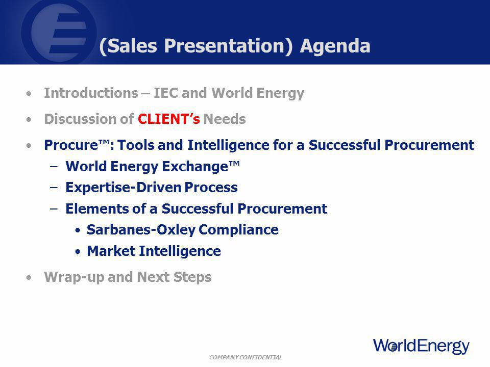 COMPANY CONFIDENTIAL (Sales Presentation) Agenda Introductions – IEC and World Energy Discussion of CLIENTs Needs Procure: Tools and Intelligence for a Successful Procurement –World Energy Exchange –Expertise-Driven Process –Elements of a Successful Procurement Sarbanes-Oxley Compliance Market Intelligence Wrap-up and Next Steps