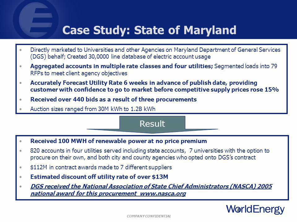 COMPANY CONFIDENTIAL Case Study: State of Maryland Directly marketed to Universities and other Agencies on Maryland Department of General Services (DGS) behalf; Created 30,0000 line database of electric account usage Aggregated accounts in multiple rate classes and four utilities; Segmented loads into 79 RFPs to meet client agency objectives Accurately Forecast Utility Rate 6 weeks in advance of publish date, providing customer with confidence to go to market before competitive supply prices rose 15% Received over 440 bids as a result of three procurements Auction sizes ranged from 30M kWh to 1.2B kWh Result Received 100 MWH of renewable power at no price premium 820 accounts in four utilities served including state accounts, 7 universities with the option to procure on their own, and both city and county agencies who opted onto DGSs contract $112M in contract awards made to 7 different suppliers Estimated discount off utility rate of over $13M DGS received the National Association of State Chief Administrators (NASCA) 2005 national award for this procurement www.nasca.orgwww.nasca.org