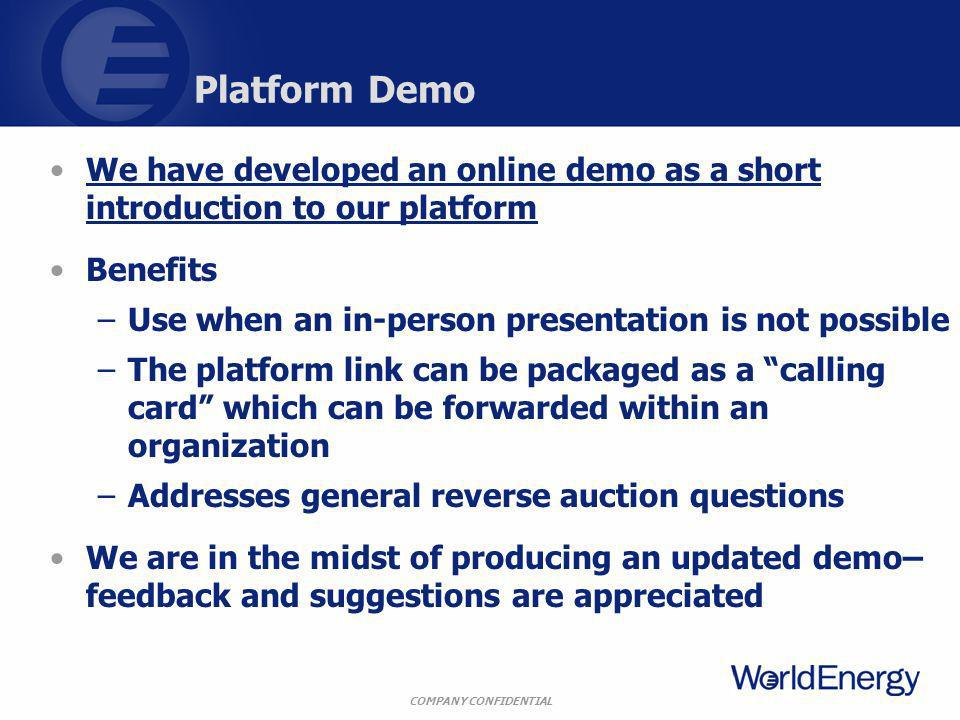 COMPANY CONFIDENTIAL Platform Demo We have developed an online demo as a short introduction to our platformWe have developed an online demo as a short introduction to our platform Benefits –Use when an in-person presentation is not possible –The platform link can be packaged as a calling card which can be forwarded within an organization –Addresses general reverse auction questions We are in the midst of producing an updated demo– feedback and suggestions are appreciated