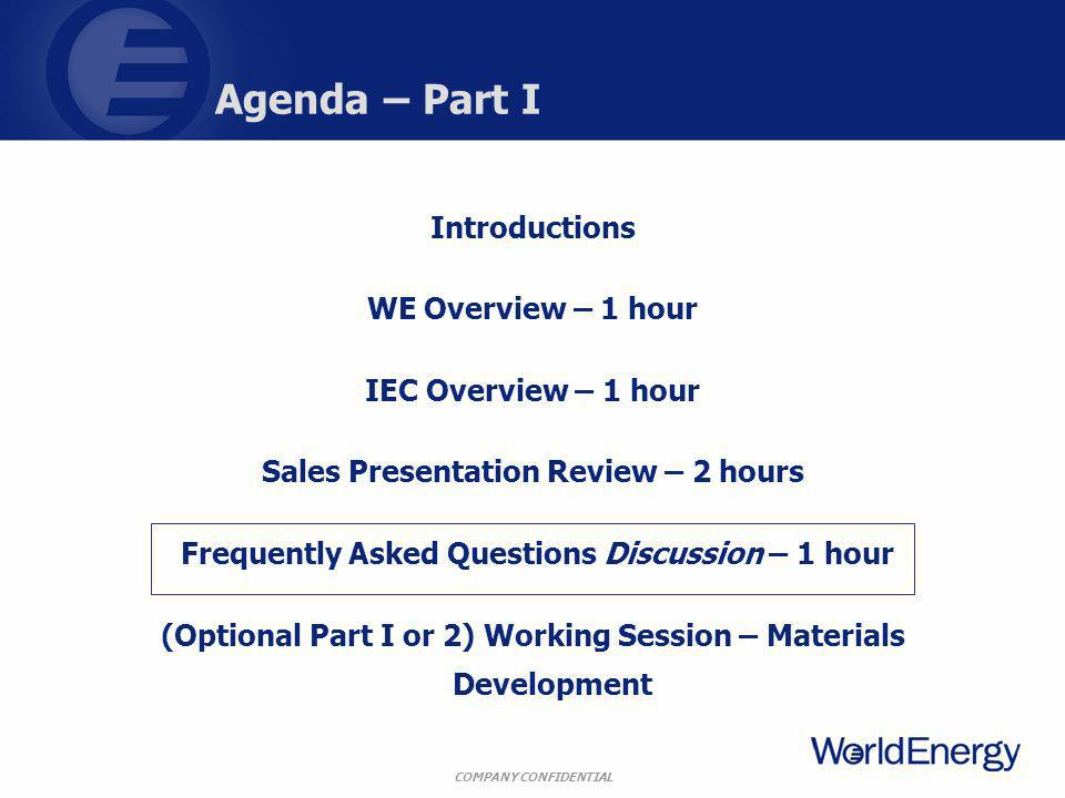 COMPANY CONFIDENTIAL Agenda – Part I Introductions WE Overview – 1 hour IEC Overview – 1 hour Sales Presentation Review – 2 hours Frequently Asked Questions Discussion – 1 hour (Optional Part I or 2) Working Session – Materials Development
