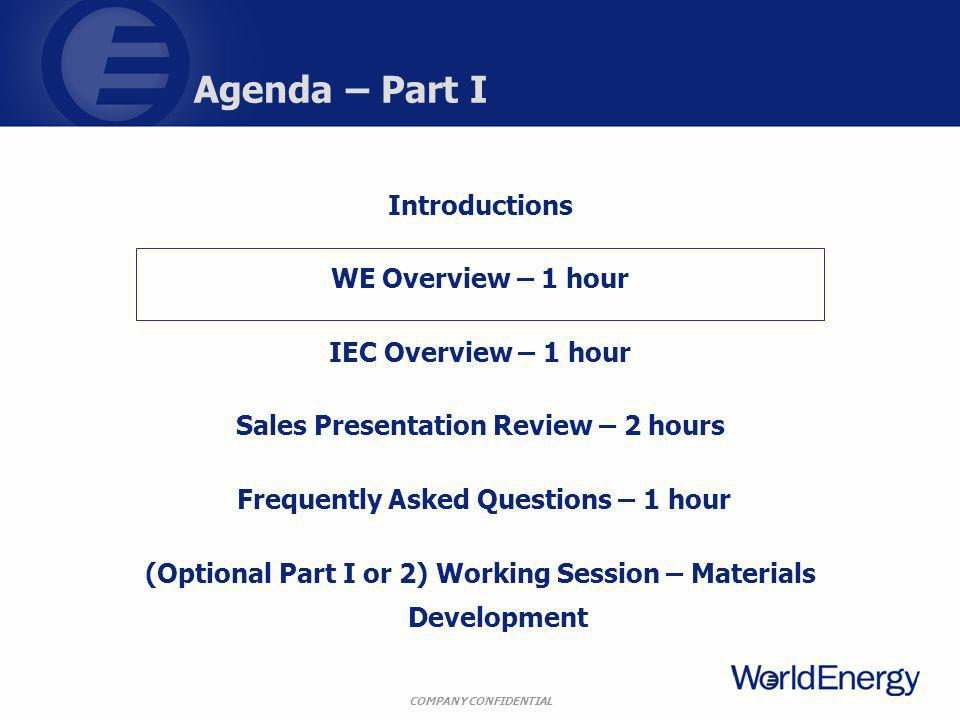 COMPANY CONFIDENTIAL Agenda – Part I Introductions WE Overview – 1 hour IEC Overview – 1 hour Sales Presentation Review – 2 hours Frequently Asked Questions – 1 hour (Optional Part I or 2) Working Session – Materials Development