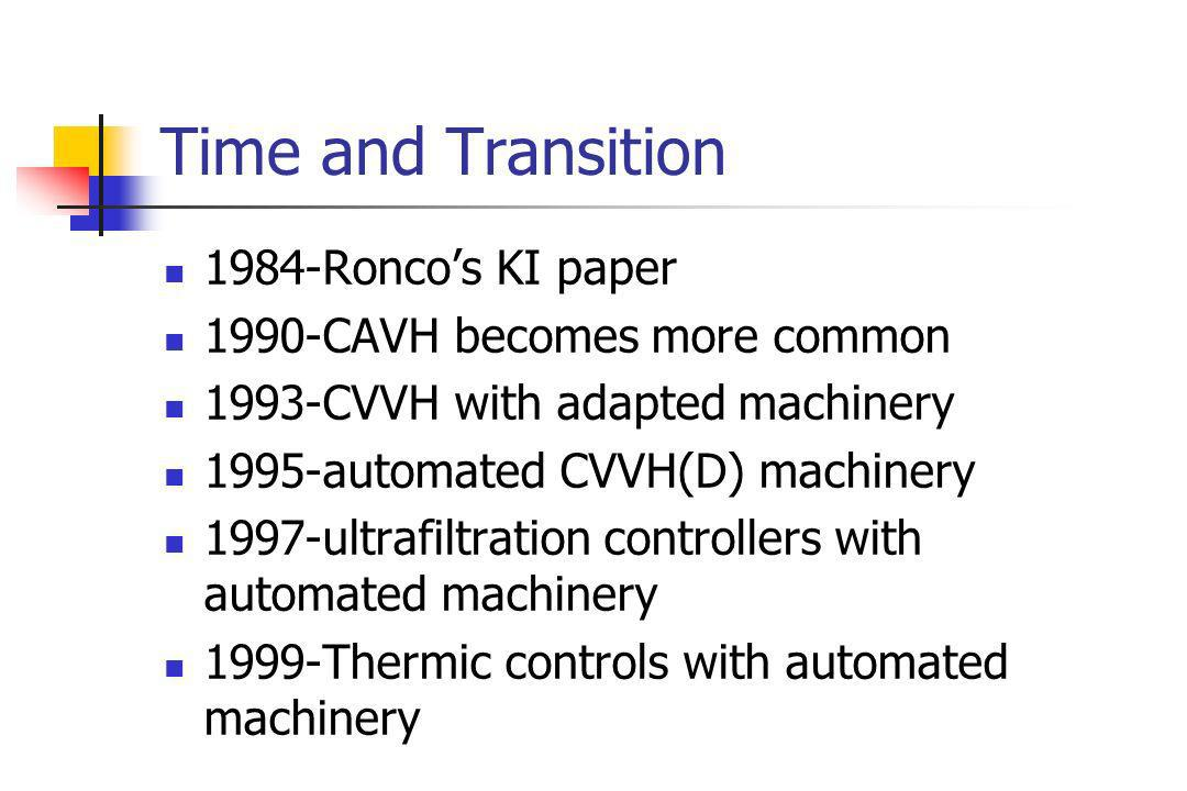 Time and Transition 1984-Roncos KI paper 1990-CAVH becomes more common 1993-CVVH with adapted machinery 1995-automated CVVH(D) machinery 1997-ultrafiltration controllers with automated machinery 1999-Thermic controls with automated machinery