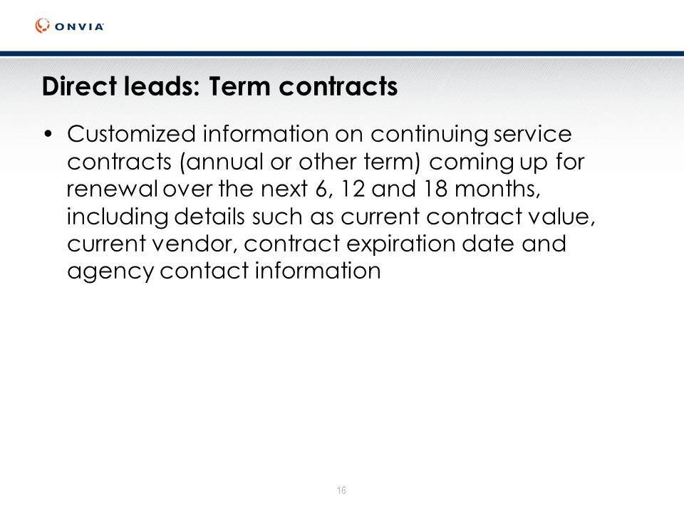 16 Direct leads: Term contracts Customized information on continuing service contracts (annual or other term) coming up for renewal over the next 6, 12 and 18 months, including details such as current contract value, current vendor, contract expiration date and agency contact information