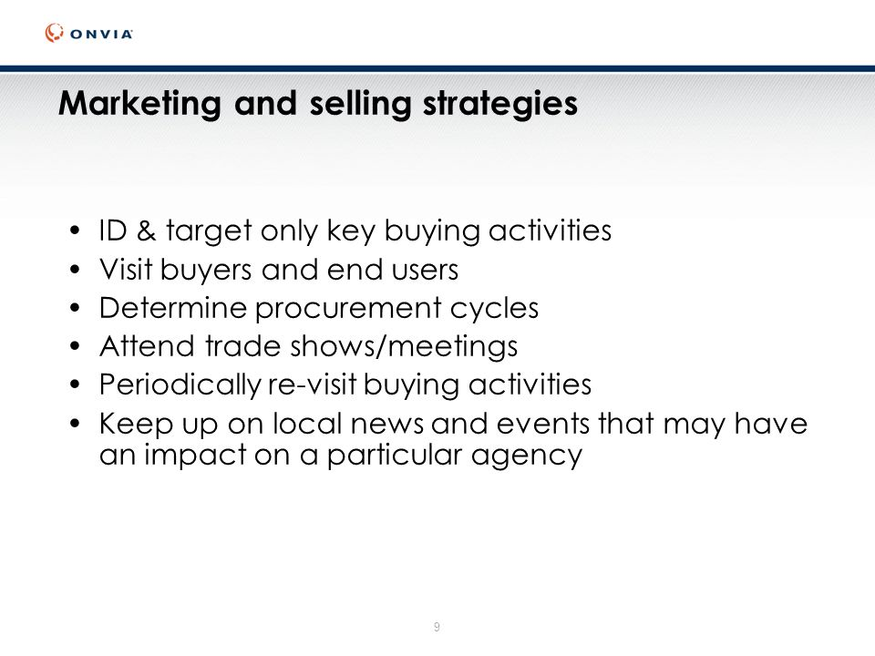 9 Marketing and selling strategies ID & target only key buying activities Visit buyers and end users Determine procurement cycles Attend trade shows/meetings Periodically re-visit buying activities Keep up on local news and events that may have an impact on a particular agency