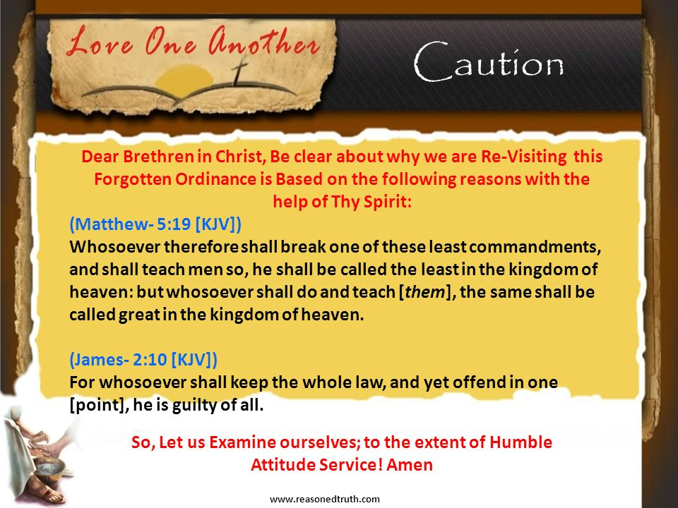 www.reasonedtruth.com Caution Dear Brethren in Christ, Be clear about why we are Re-Visiting this Forgotten Ordinance is Based on the following reasons with the help of Thy Spirit: (Matthew- 5:19 [KJV]) Whosoever therefore shall break one of these least commandments, and shall teach men so, he shall be called the least in the kingdom of heaven: but whosoever shall do and teach [them], the same shall be called great in the kingdom of heaven.