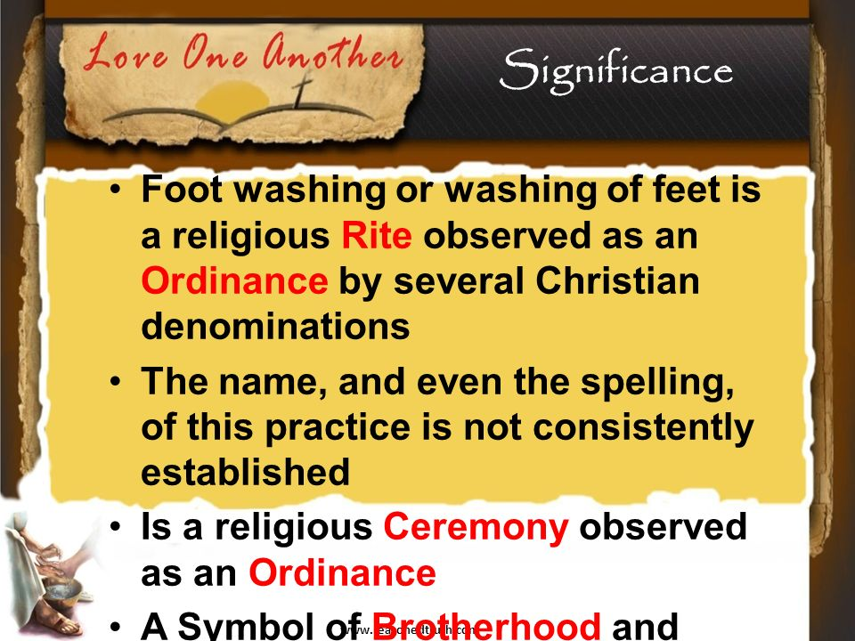 www.reasonedtruth.com Significance Foot washing or washing of feet is a religious Rite observed as an Ordinance by several Christian denominations The name, and even the spelling, of this practice is not consistently established Is a religious Ceremony observed as an Ordinance A Symbol of Brotherhood and Cleansing Its root is an Act of Love done with Humble Attitude