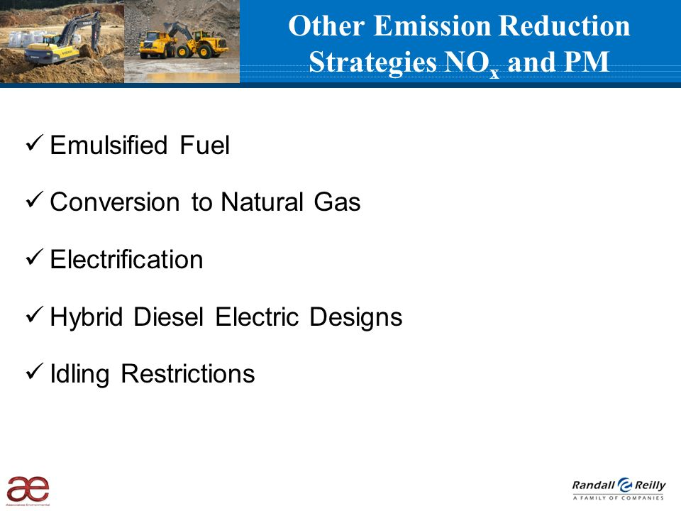 Other Emission Reduction Strategies NO x and PM Emulsified Fuel Conversion to Natural Gas Electrification Hybrid Diesel Electric Designs Idling Restrictions