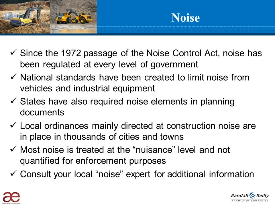 Since the 1972 passage of the Noise Control Act, noise has been regulated at every level of government National standards have been created to limit noise from vehicles and industrial equipment States have also required noise elements in planning documents Local ordinances mainly directed at construction noise are in place in thousands of cities and towns Most noise is treated at the nuisance level and not quantified for enforcement purposes Consult your local noise expert for additional information Noise