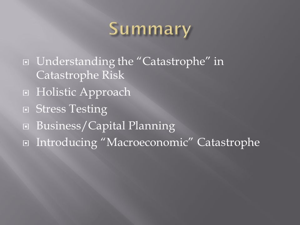 Understanding the Catastrophe in Catastrophe Risk Holistic Approach Stress Testing Business/Capital Planning Introducing Macroeconomic Catastrophe