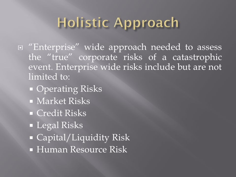 Enterprise wide approach needed to assess the true corporate risks of a catastrophic event.
