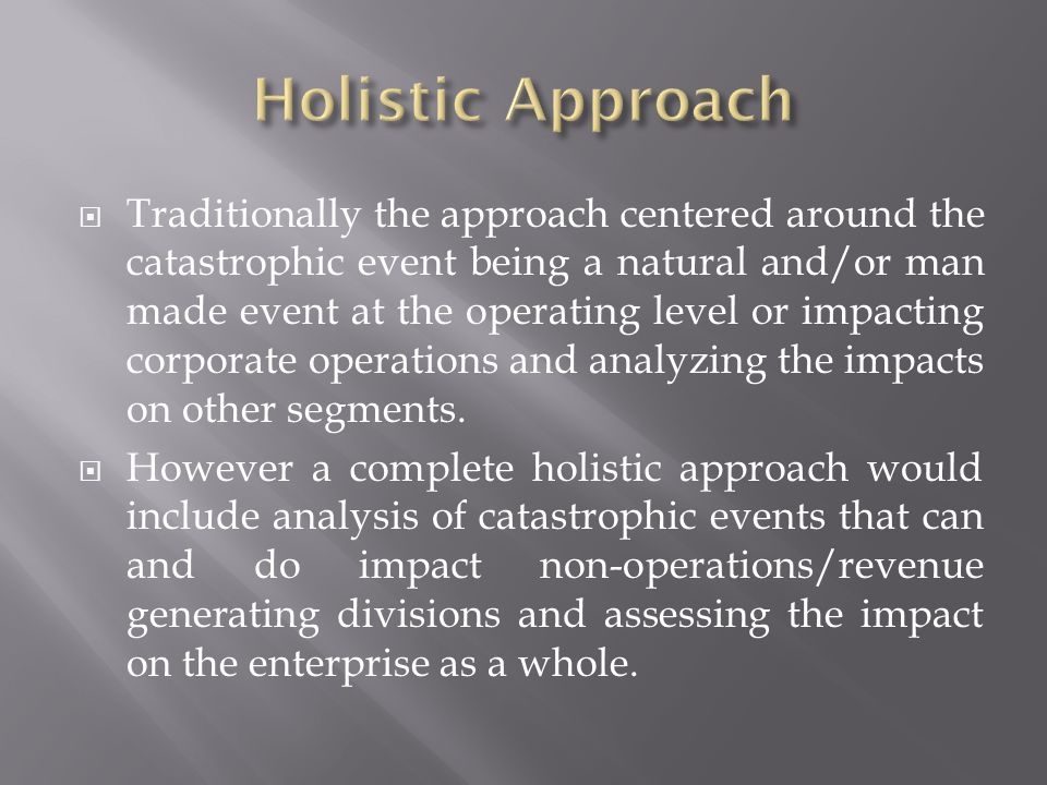 Traditionally the approach centered around the catastrophic event being a natural and/or man made event at the operating level or impacting corporate operations and analyzing the impacts on other segments.