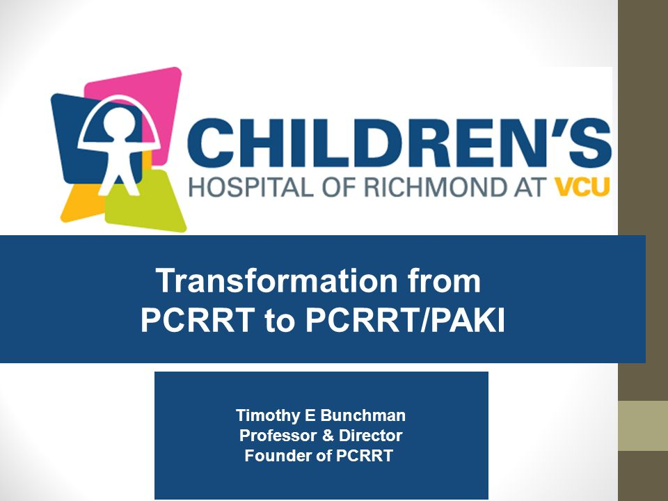 Transformation from PCRRT to PCRRT/PAKI Timothy E Bunchman Professor & Director Founder of PCRRT