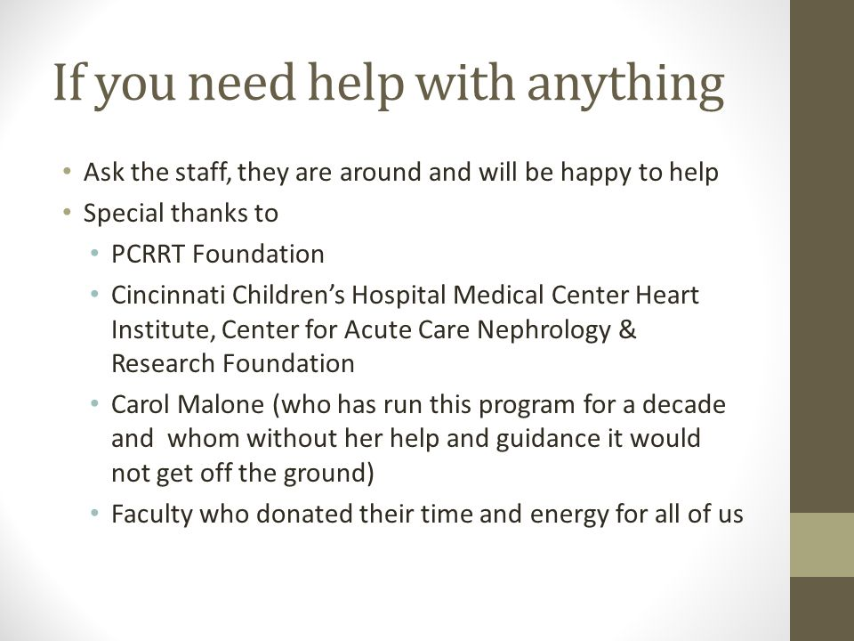 If you need help with anything Ask the staff, they are around and will be happy to help Special thanks to PCRRT Foundation Cincinnati Childrens Hospital Medical Center Heart Institute, Center for Acute Care Nephrology & Research Foundation Carol Malone (who has run this program for a decade and whom without her help and guidance it would not get off the ground) Faculty who donated their time and energy for all of us