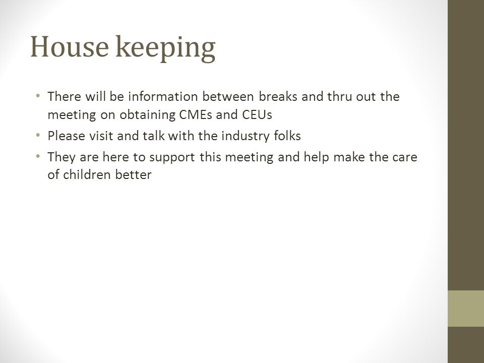 House keeping There will be information between breaks and thru out the meeting on obtaining CMEs and CEUs Please visit and talk with the industry folks They are here to support this meeting and help make the care of children better