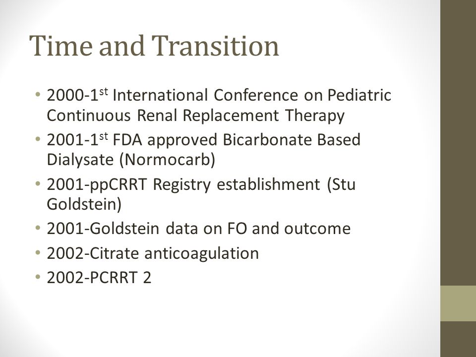 Time and Transition st International Conference on Pediatric Continuous Renal Replacement Therapy st FDA approved Bicarbonate Based Dialysate (Normocarb) 2001-ppCRRT Registry establishment (Stu Goldstein) 2001-Goldstein data on FO and outcome 2002-Citrate anticoagulation 2002-PCRRT 2