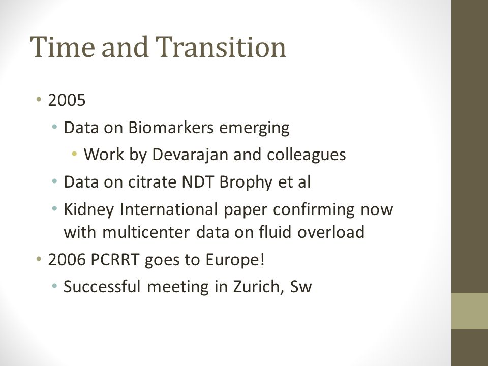Time and Transition 2005 Data on Biomarkers emerging Work by Devarajan and colleagues Data on citrate NDT Brophy et al Kidney International paper confirming now with multicenter data on fluid overload 2006 PCRRT goes to Europe.