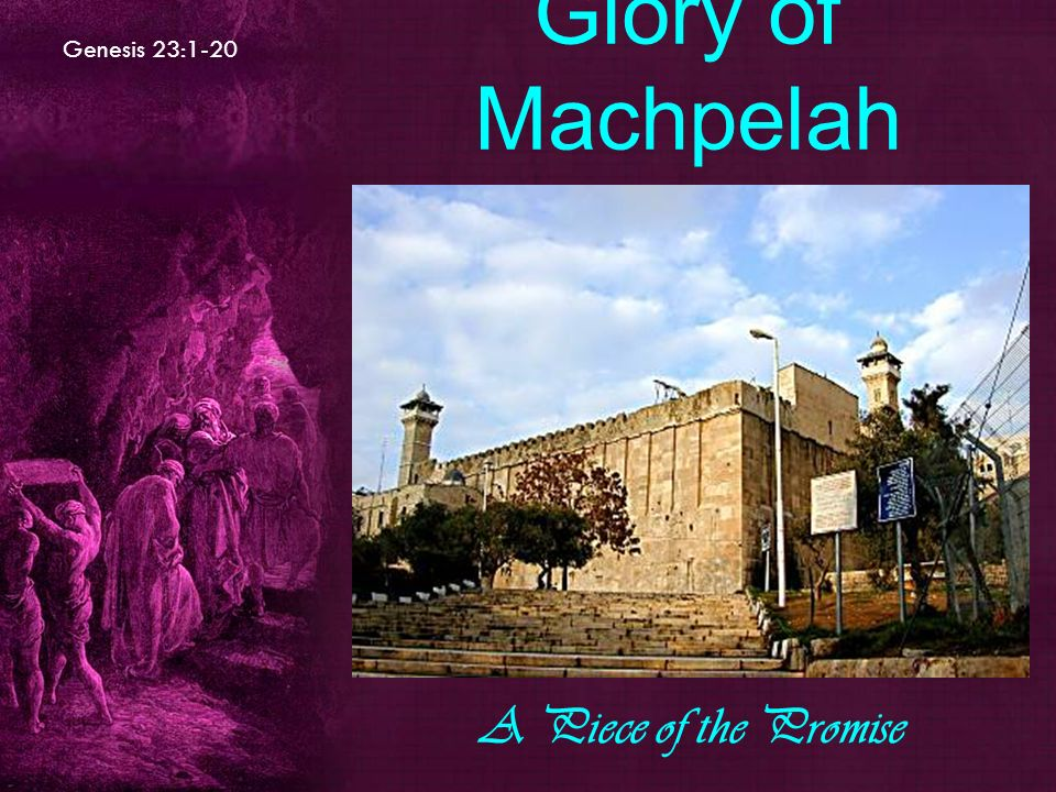 Genesis 23:1-20 Glory of Machpelah A Piece of the Promise