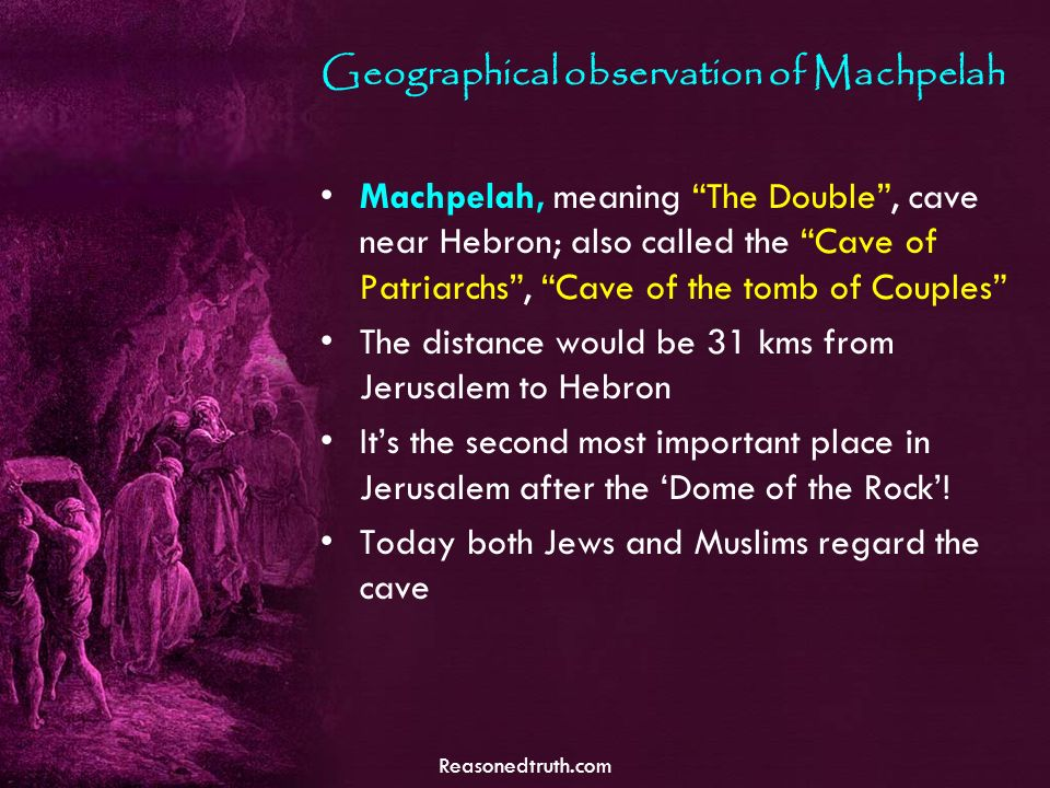 Reasonedtruth.com Geographical observation of Machpelah Machpelah, meaning The Double, cave near Hebron; also called the Cave of Patriarchs, Cave of the tomb of Couples The distance would be 31 kms from Jerusalem to Hebron Its the second most important place in Jerusalem after the Dome of the Rock.