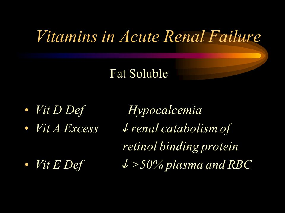 Vitamins in Acute Renal Failure Fat Soluble Vit D Def Hypocalcemia Vit A Excess renal catabolism of retinol binding protein Vit E Def >50% plasma and RBC
