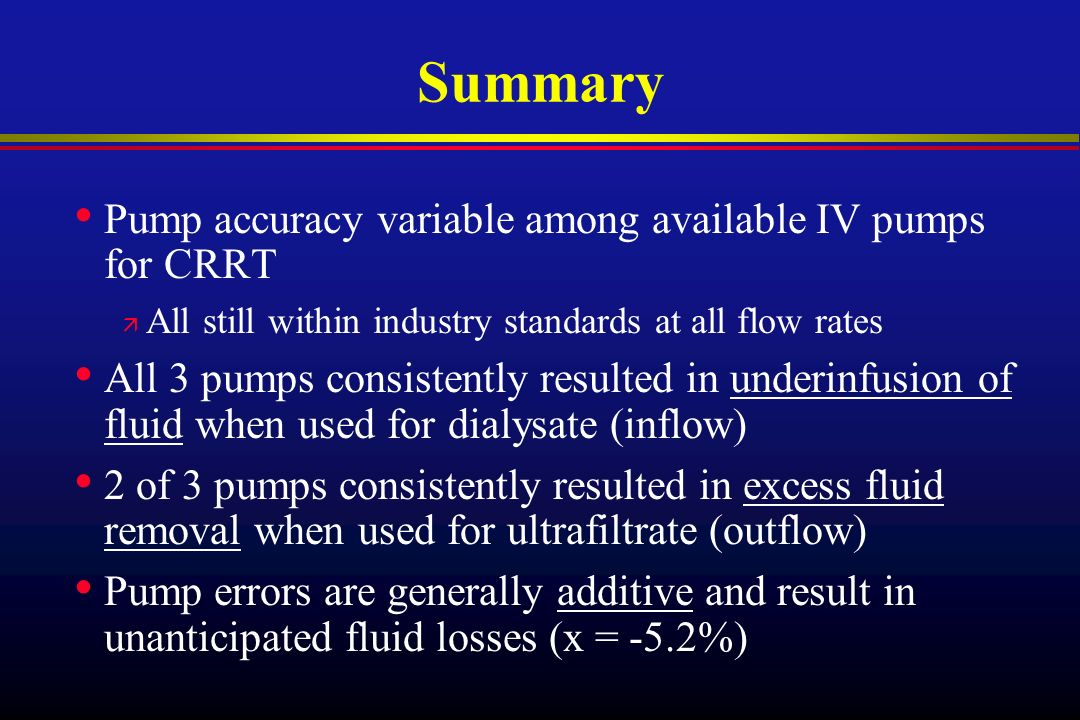 Summary Pump accuracy variable among available IV pumps for CRRT ä All still within industry standards at all flow rates All 3 pumps consistently resulted in underinfusion of fluid when used for dialysate (inflow) 2 of 3 pumps consistently resulted in excess fluid removal when used for ultrafiltrate (outflow) Pump errors are generally additive and result in unanticipated fluid losses (x = -5.2%)
