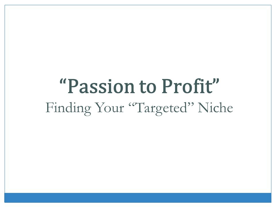Passion to Profit Finding Your Targeted Niche