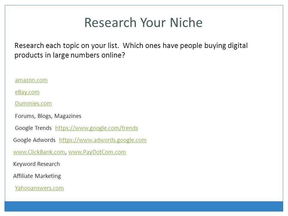 amazon.com eBay.com Forums, Blogs, Magazines Google Trends   Google Adwords   Research Your Niche Research each topic on your list.