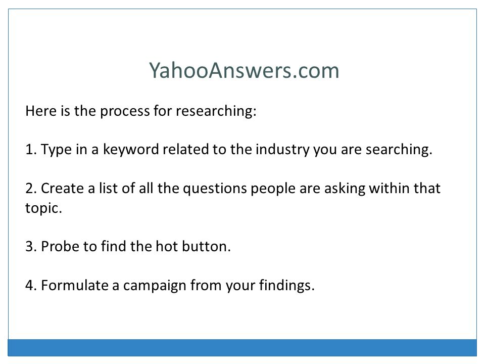YahooAnswers.com Here is the process for researching: 1.