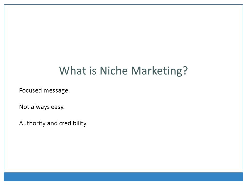 What is Niche Marketing Focused message. Not always easy. Authority and credibility.