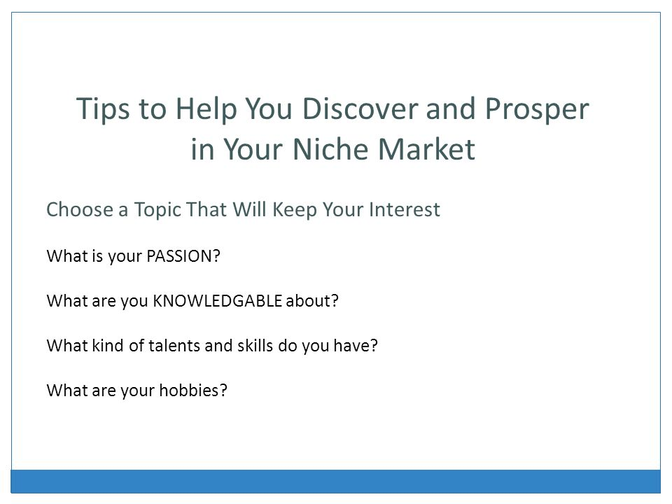 Tips to Help You Discover and Prosper in Your Niche Market Choose a Topic That Will Keep Your Interest What is your PASSION.