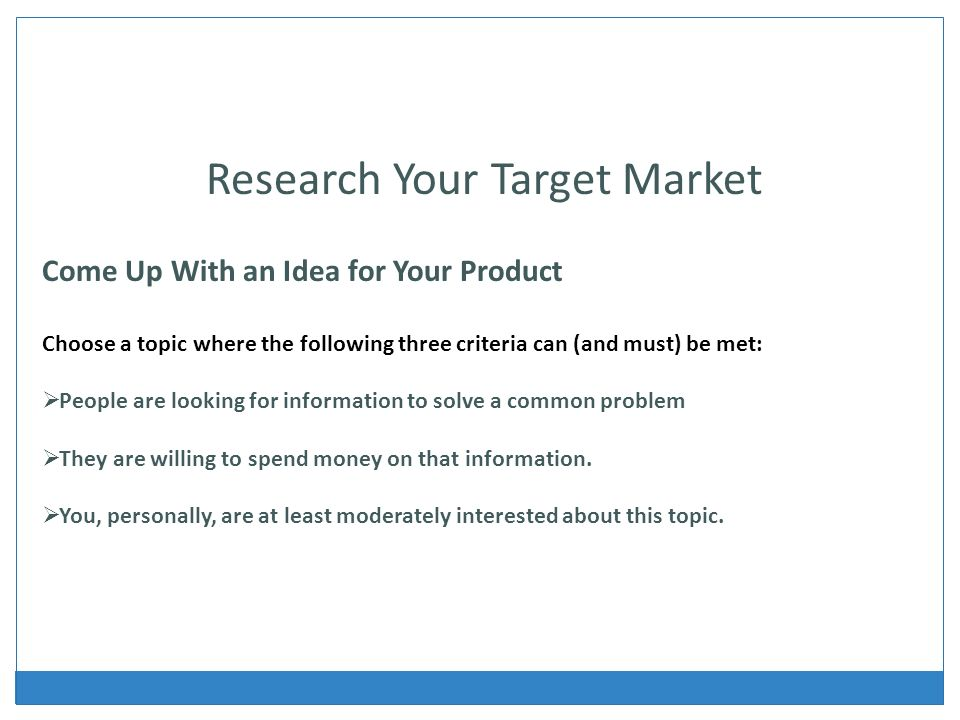 Research Your Target Market Come Up With an Idea for Your Product Choose a topic where the following three criteria can (and must) be met: People are looking for information to solve a common problem They are willing to spend money on that information.