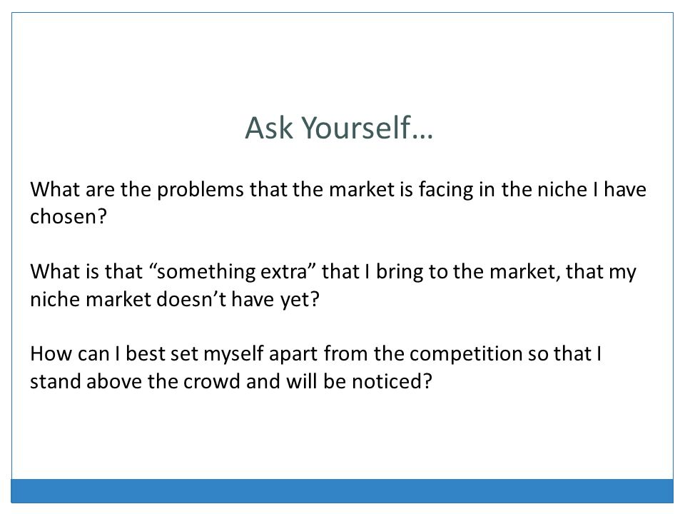 Ask Yourself… What are the problems that the market is facing in the niche I have chosen.