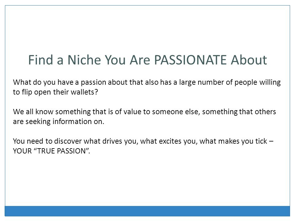 Find a Niche You Are PASSIONATE About What do you have a passion about that also has a large number of people willing to flip open their wallets.