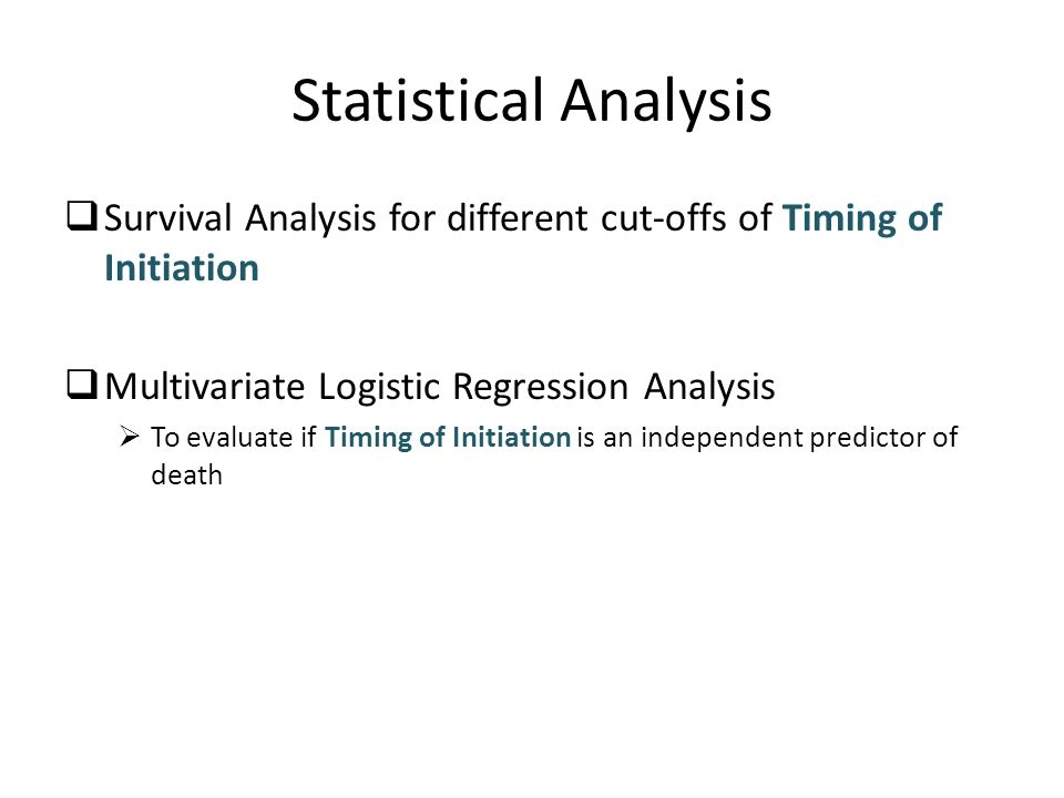 Statistical Analysis Survival Analysis for different cut-offs of Timing of Initiation Multivariate Logistic Regression Analysis To evaluate if Timing of Initiation is an independent predictor of death