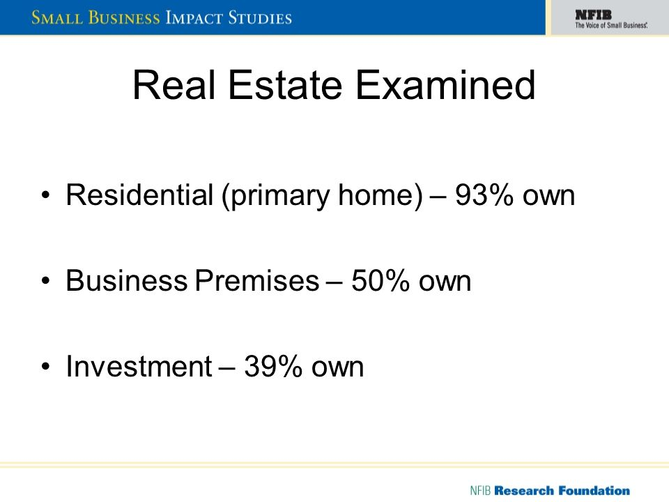 Real Estate Examined Residential (primary home) – 93% own Business Premises – 50% own Investment – 39% own