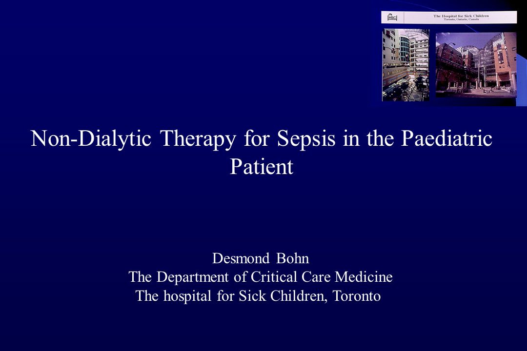 Non-Dialytic Therapy for Sepsis in the Paediatric Patient Desmond Bohn The Department of Critical Care Medicine The hospital for Sick Children, Toronto