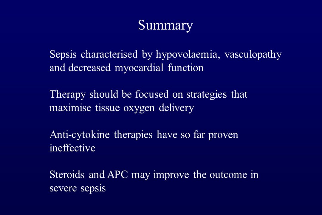 Summary Sepsis characterised by hypovolaemia, vasculopathy and decreased myocardial function Therapy should be focused on strategies that maximise tissue oxygen delivery Anti-cytokine therapies have so far proven ineffective Steroids and APC may improve the outcome in severe sepsis