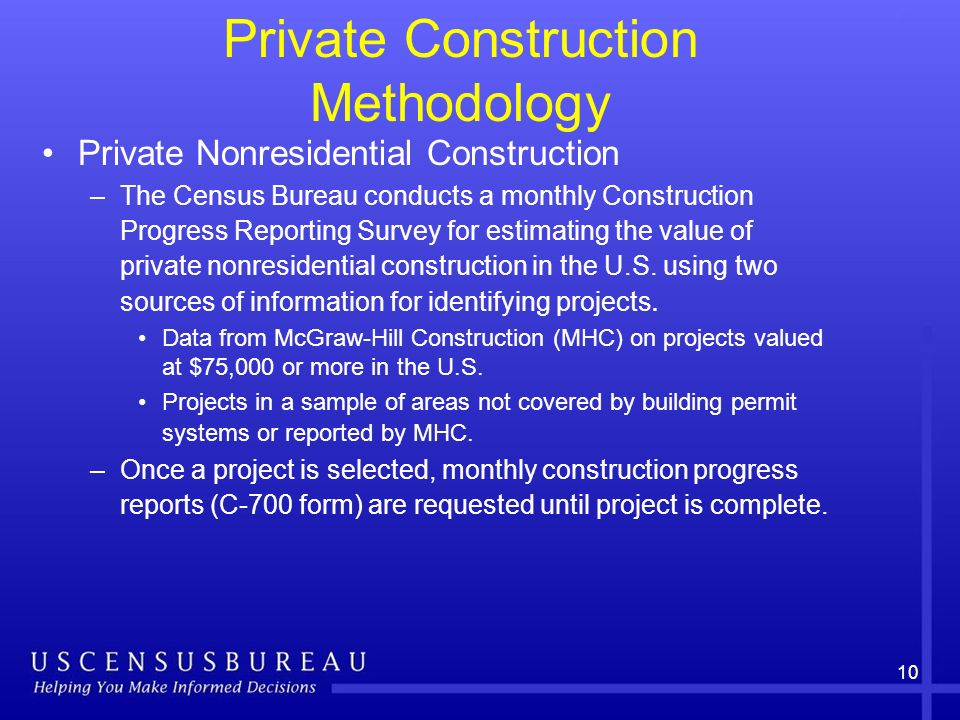 10 Private Construction Methodology Private Nonresidential Construction –The Census Bureau conducts a monthly Construction Progress Reporting Survey for estimating the value of private nonresidential construction in the U.S.