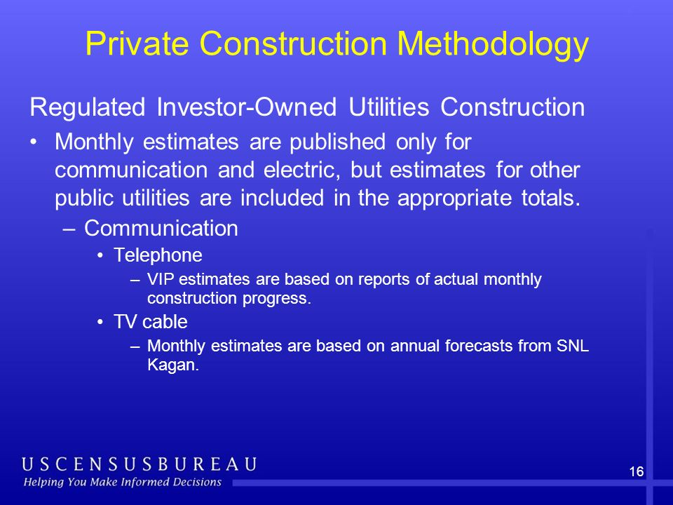 16 Private Construction Methodology Regulated Investor-Owned Utilities Construction Monthly estimates are published only for communication and electric, but estimates for other public utilities are included in the appropriate totals.