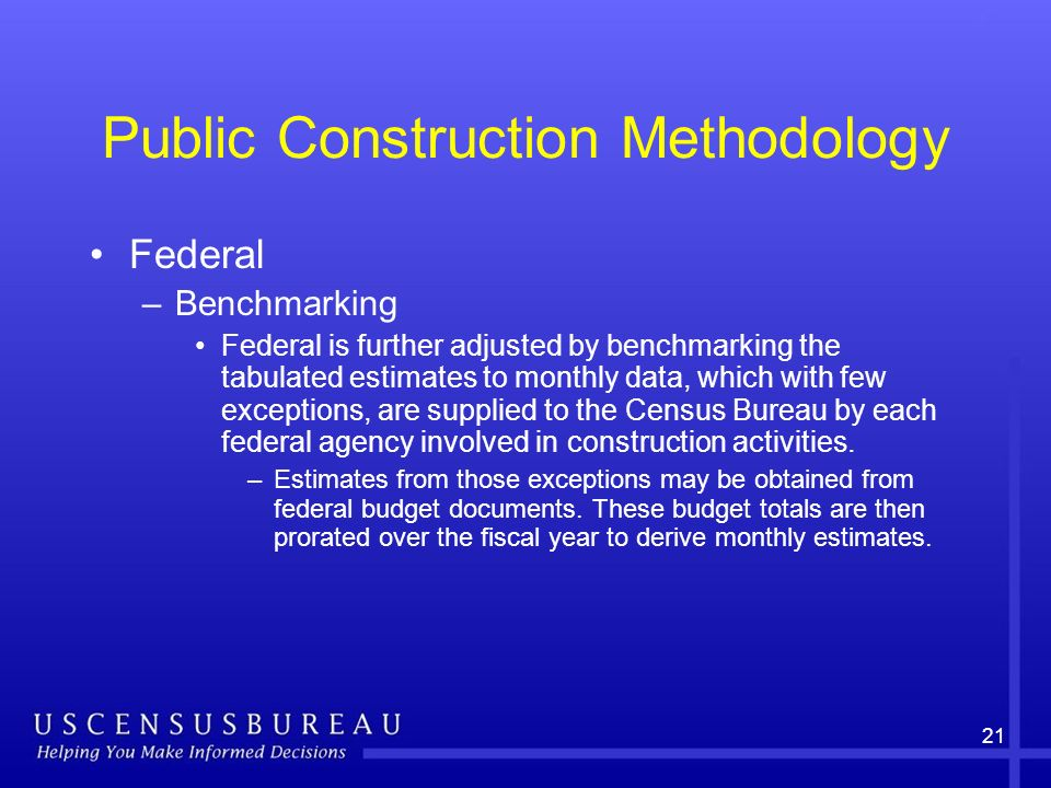21 Public Construction Methodology Federal –Benchmarking Federal is further adjusted by benchmarking the tabulated estimates to monthly data, which with few exceptions, are supplied to the Census Bureau by each federal agency involved in construction activities.