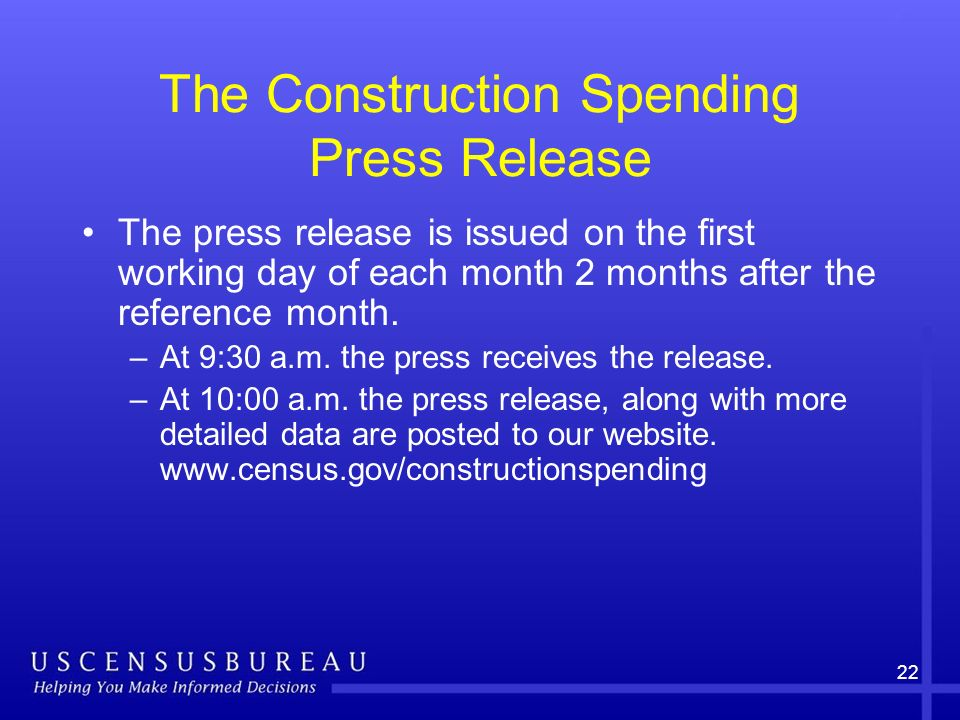 22 The Construction Spending Press Release The press release is issued on the first working day of each month 2 months after the reference month.