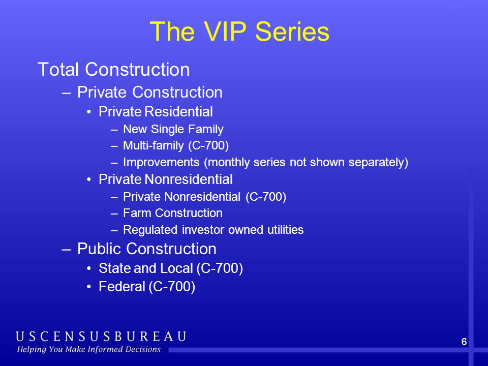 6 The VIP Series Total Construction –Private Construction Private Residential –New Single Family –Multi-family (C-700) –Improvements (monthly series not shown separately) Private Nonresidential –Private Nonresidential (C-700) –Farm Construction –Regulated investor owned utilities –Public Construction State and Local (C-700) Federal (C-700)