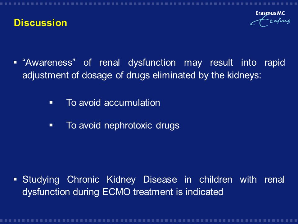 Discussion Awareness of renal dysfunction may result into rapid adjustment of dosage of drugs eliminated by the kidneys: Studying Chronic Kidney Disease in children with renal dysfunction during ECMO treatment is indicated To avoid accumulation To avoid nephrotoxic drugs