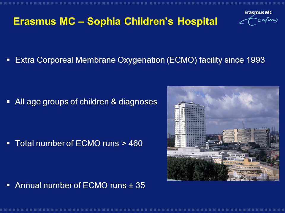 Erasmus MC – Sophia Childrens Hospital Extra Corporeal Membrane Oxygenation (ECMO) facility since 1993 All age groups of children & diagnoses Total number of ECMO runs > 460 Annual number of ECMO runs ± 35