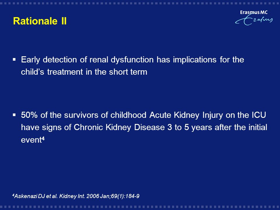 Rationale II Early detection of renal dysfunction has implications for the childs treatment in the short term 50% of the survivors of childhood Acute Kidney Injury on the ICU have signs of Chronic Kidney Disease 3 to 5 years after the initial event 4 4 Askenazi DJ et al.