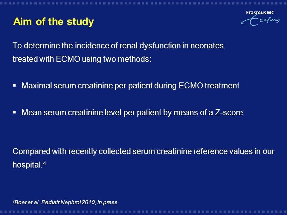 Aim of the study To determine the incidence of renal dysfunction in neonates treated with ECMO using two methods: Maximal serum creatinine per patient during ECMO treatment Mean serum creatinine level per patient by means of a Z-score Compared with recently collected serum creatinine reference values in our hospital.