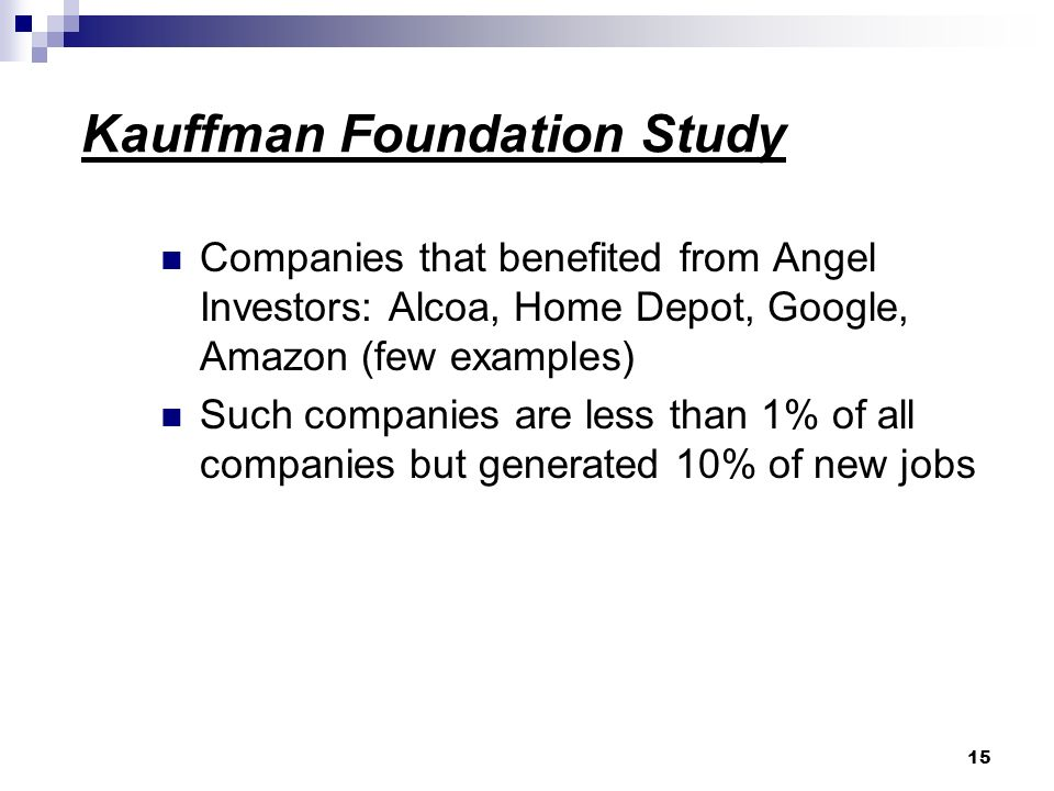 Kauffman Foundation Study Companies that benefited from Angel Investors: Alcoa, Home Depot, Google, Amazon (few examples) Such companies are less than 1% of all companies but generated 10% of new jobs 15