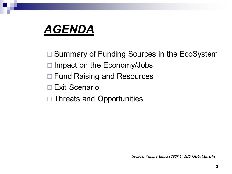 AGENDA Summary of Funding Sources in the EcoSystem Impact on the Economy/Jobs Fund Raising and Resources Exit Scenario Threats and Opportunities Source: Venture Impact 2009 by IHS Global Insight 2