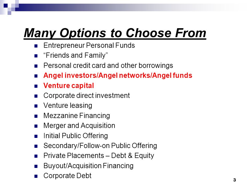 Many Options to Choose From Entrepreneur Personal Funds Friends and Family Personal credit card and other borrowings Angel investors/Angel networks/Angel funds Venture capital Corporate direct investment Venture leasing Mezzanine Financing Merger and Acquisition Initial Public Offering Secondary/Follow-on Public Offering Private Placements – Debt & Equity Buyout/Acquisition Financing Corporate Debt 3